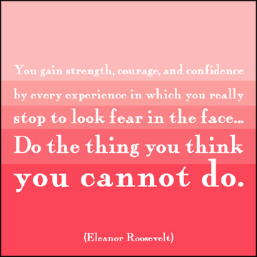 Quote from Eleanor Roosevelt: Do the thing you think you cannot do.