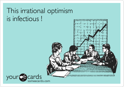 """This irrational optimism is infectious!"""